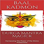 Durga Mantra Magick: Harnessing the Power of the Divine Protectress | Baal Kadmon