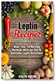 Leptin  Recipes: Make Your Fat-Burning Hormone Work for You to Overcome Leptin Resistance (Cookbook for Weight Loss)