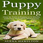 Puppy Training: How to Train a Puppy in 5 Weeks with Easy to Follow Techniques | Alexa Hamilton