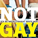 Not Gay: Sex Between Straight White Men Hörbuch von Jane Ward Gesprochen von: Dara Rosenberg