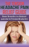 The Tension Headache Pain Relief Guide: Home Remedies to Eliminate Pain due to Tension Headaches