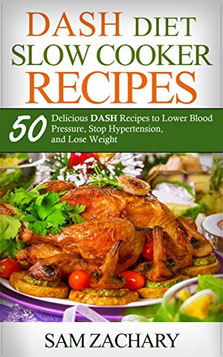 DASH Diet Slow Cooker Recipes: 50 Delicious DASH Recipes to Lower Blood Pressure, Stop Hypertension, and Lose Weight (Sam's DASH Diet Book 2) by Sam Zachary