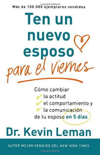 Ten un nuevo esposo para el viernes / Have a New Husband by Friday: Como cambiar la actitud, el comportamiento y la comunicacion de tu esposo en cinco dias / How to Change His Attitude, Behavior and communication of yo