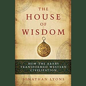 The House of Wisdom: How the Arabs Transformed Western Civilization | [Jonathan Lyons]