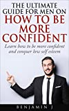 The Ultimate Guide For Men On How To Be More Confident: Learn how to be more confident and conquer low self esteem (Self Confidence, How to be more confident, Confidence hacks, Confidence Books)