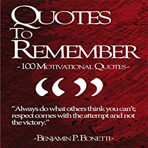 Quotes to Remember - Benjamin Bonetti: 100 Motivational Quotes Part 1 | [Benjamin P Bonetti]