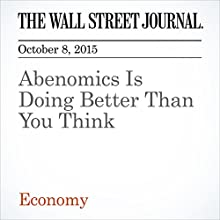 Abenomics Is Doing Better Than You Think (       UNABRIDGED) by Greg Ip Narrated by Alexander Quincy