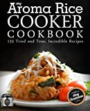My Aroma Rice Cooker Cookbook: 135 Tried and True, Incredible Recipes
