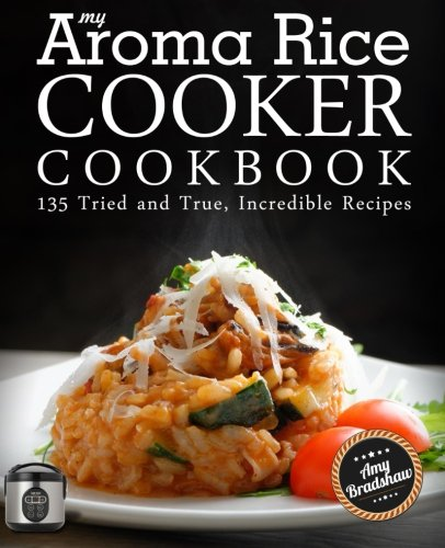 My Aroma Rice Cooker Cookbook: 135 Tried and True, Incredible Recipes by Amy Bradshaw