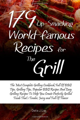 179 Lip-Smacking World-Famous Recipes for the Grill: The Most Complete Grilling Cookbook Full Of BBQ Tips, Grilling Tips, Popular BBQ Recipes And Easy. Foods That's Tender, Juicy and Full Of Flavor