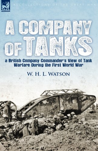 A Company of Tanks: A British Company Commander's View of Tank Warfare During the First World War