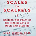 Scales to Scalpels: Doctors Who Practice the Healing Arts of Music and Medicine (       UNABRIDGED) by Lisa Wong M.D. Narrated by Joe Barrett, Suzanne Toren
