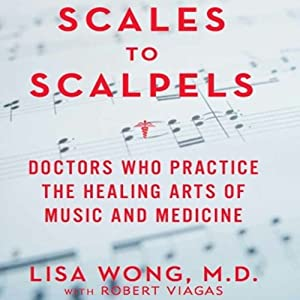 Scales to Scalpels: Doctors Who Practice the Healing Arts of Music and Medicine | [Lisa Wong M.D.]