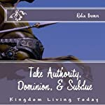 Take Authority, Dominion, & Subdue: Kingdom Living Today | Robin Bremer