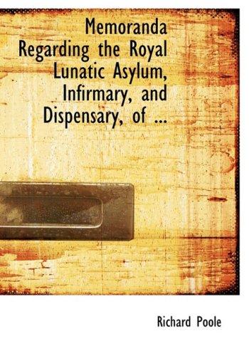 Memoranda Regarding the Royal Lunatic Asylum, Infirmary, and Dispensary, of ... (Large Print Edition)
