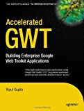 Accelerated GWT: Building Enterprise Google Web Toolkit Applications (Expert's Voice in Web Development)