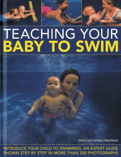 Teaching Your Baby to Swim: Introduce Your Child to Swimming : an Expert Guide Shown Step by Step in More Than 200 Photographs