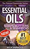 Essential Oils: Practical Aromatherapy Recipes for Natural Soaps, Shampoo and Body Butter