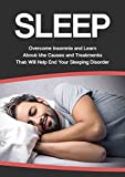 SLEEP: Overcome INSOMNIA and learn about the Causes and Treatments that will help end your SLEEPING DISORDER. (sleep treatments, better sleep, sleep problems, ... how to sleep, sleep apnea, apnea)