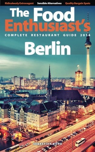 Berlin - 2016 (The Food Enthusiast's Complete Restaurant Guide)
