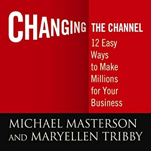 Changing the Channel: 12 Easy Ways to Make Millions for Your Business | [Michael Masterson, Mary Ellen Tribby]