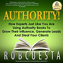 Authority!: How Experts Just Like You Are Using Authority Books to Grow Their Influence, Generate Leads and Steal Your Clients (       UNABRIDGED) by Rob Cuesta Narrated by Rob Cuesta