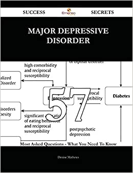 Major Depressive Disorder 57 Success Secrets: 57 Most Asked Questions On Major Depressive Disorder - What You Need To Know