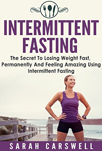 Fasting: Intermittent Fasting - The Secret To Losing Weight Fast, Permanently And Feeling Wonderful (Intermittent Fasting For Weight Loss, Intermittent Fasting For Women, 5 2 Diet) by Sarah Carswell