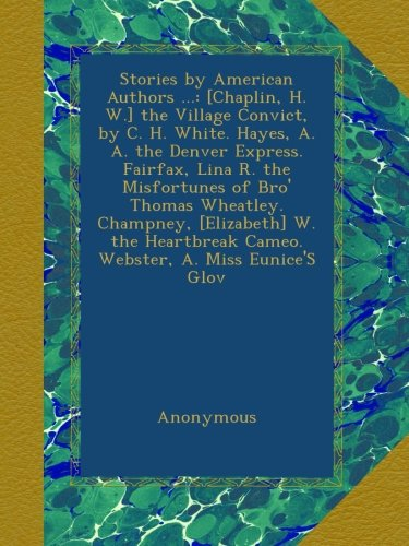 stories-by-american-authors-chaplin-h-w-the-village-convict-by-c-h-white-hayes-a-a-the-denver-expres