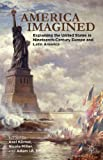 img - for America Imagined: Explaining the United States in Nineteenth-Century Europe and Latin America book / textbook / text book