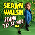Seann Walsh - Seann to be Wild Live Performance by Seann Walsh Narrated by Seann Walsh