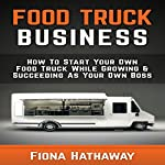 Food Truck Business: How to Start Your Own Food Truck While Growing & Succeeding as Your Own Boss | Fiona Hathaway
