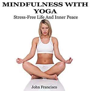 Mindfulness with Yoga: Stress-Free Life and Inner Peace Hörbuch von John Francisco Gesprochen von: Emily Golden