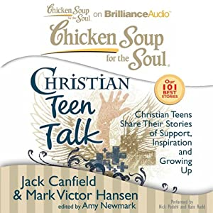 Chicken Soup for the Soul: Christian Teen Talk - Christian Teens Share Their Stories of Support, Inspiration, and Growing Up | [Jack Canfield, Mark Victor Hansen, Amy Newmark]