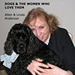Dogs and the Women Who Love Them: Extraordinary True Stories of Loyalty, Healing, and Inspiration | Allen Anderson,Linda Anderson