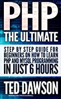 PHP: The Ultimate Step by Step guide for beginners on how to learn PHP and MYSQL programming in just 6 hours Front Cover