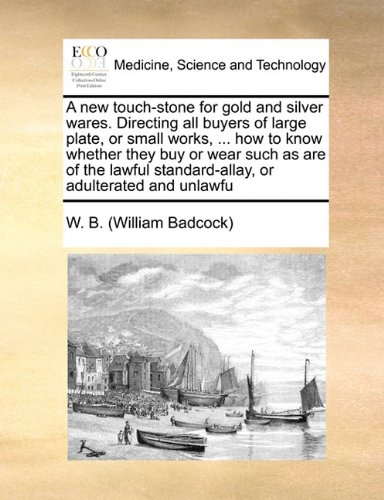 A new touch-stone for gold and silver wares. Directing all buyers of large plate, or small works, ... how to know whether they buy or wear such as are ... standard-allay, or adulterated and unlawfu PDF