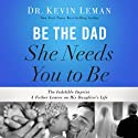 Be the Dad She Needs You to Be: The Indelible Imprint a Father Leaves on His Daughter's Life (       UNABRIDGED) by Kevin Leman Narrated by Stu Gray