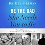 Be the Dad She Needs You to Be: The I...
