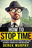 How to Stop Time: Superhuman Time Mastery Miracles that will Skyrocket Productivity and Motivation