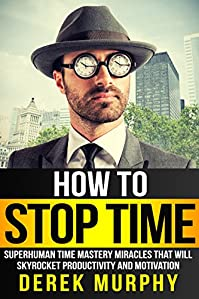(FREE on 11/28) How To Stop Time: Superhuman Time Mastery Miracles That Will Skyrocket Productivity And Motivation by Derek Murphy - http://eBooksHabit.com