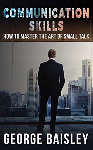 Communication Skills: How To Master The Art Of Small Talk (Communication Skills,Social Skills,Charisma,Conversation,Body Language,Confidence,Public Speaking Book 1)
