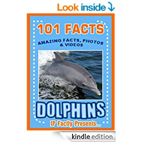 101 Facts... Dolphins! Amazing Facts, Photos & Video Links to Some of the World's Best-Loved Animals. (101 Animal Facts Book 12)