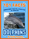 101 Facts... Dolphins! Amazing Facts, Photos & Video Links to Some of the Worlds Best-Loved Animals. (101 Animal Facts Book 12)