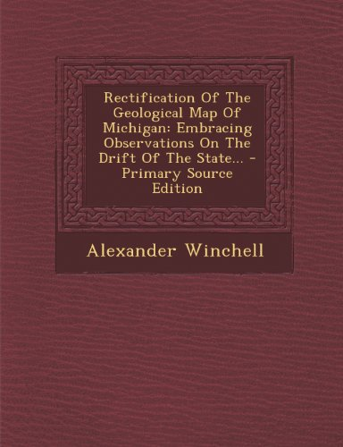 Rectification of the Geological Map of Michigan: Embracing Observations on the Drift of the State...