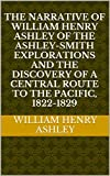 img - for The Narrative of William Henry Ashley of the Ashley-Smith Explorations and the Discovery of a Central Route to the Pacific, 1822-1829 book / textbook / text book