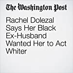 Rachel Dolezal Says Her Black Ex-Husband Wanted Her to Act Whiter | Cleve R. Wootson Jr.