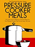 Pressure Cooker Meals: 30 Quick, Easy and Delicious One Pot Meals For Your Pressure Cooker That Youre Family Will Love (The Essential Kitchen Series Book 17)
