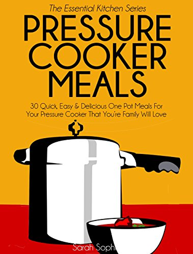 Pressure Cooker Meals: 30 Quick, Easy and Delicious One Pot Meals For Your Pressure Cooker That You're Family Will Love (The Essential Kitchen Series Book 17) by Sarah Sophia