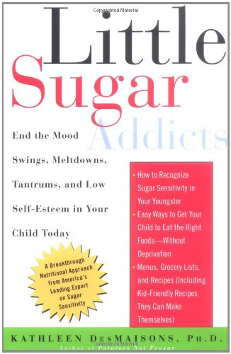 Little Sugar Addicts: End the Mood Swings, Meltdowns, Tantrums, and Low Self-Esteem in Your Child Today by Kathleen DesMaisons
